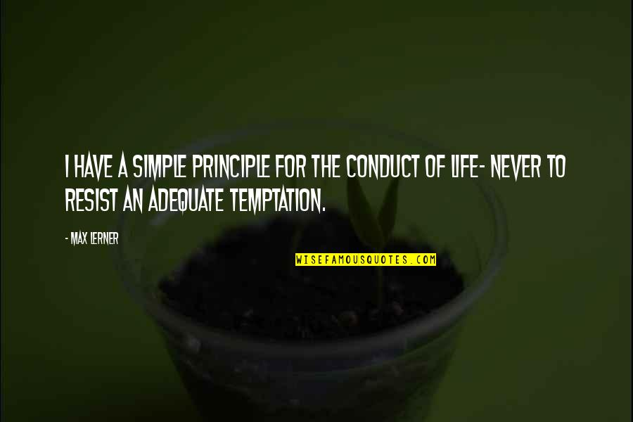 Principles Of Life Quotes By Max Lerner: I have a simple principle for the conduct