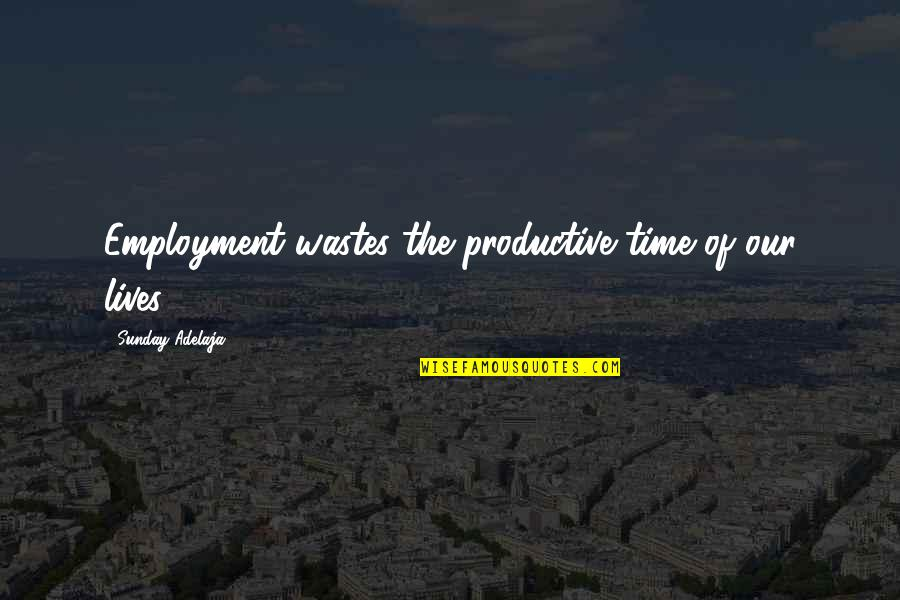 Principles Of Life Quotes By Sunday Adelaja: Employment wastes the productive time of our lives