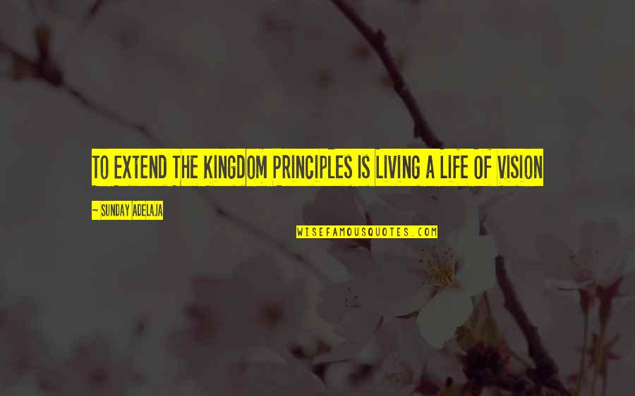 Principles Of Life Quotes By Sunday Adelaja: To Extend The Kingdom Principles Is Living a