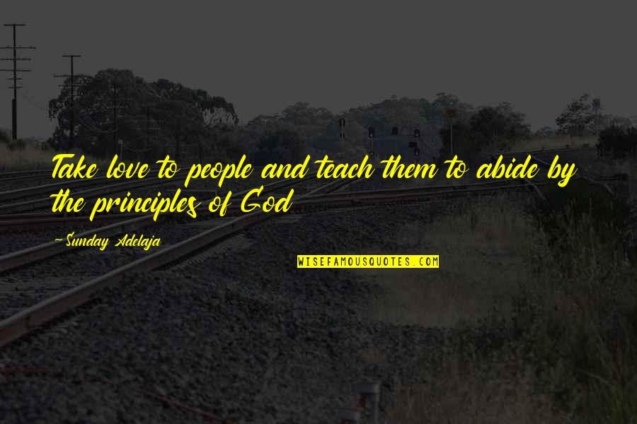 Principles Of Life Quotes By Sunday Adelaja: Take love to people and teach them to