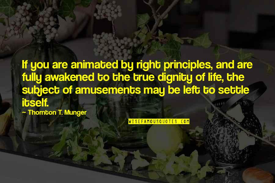 Principles Of Life Quotes By Thornton T. Munger: If you are animated by right principles, and