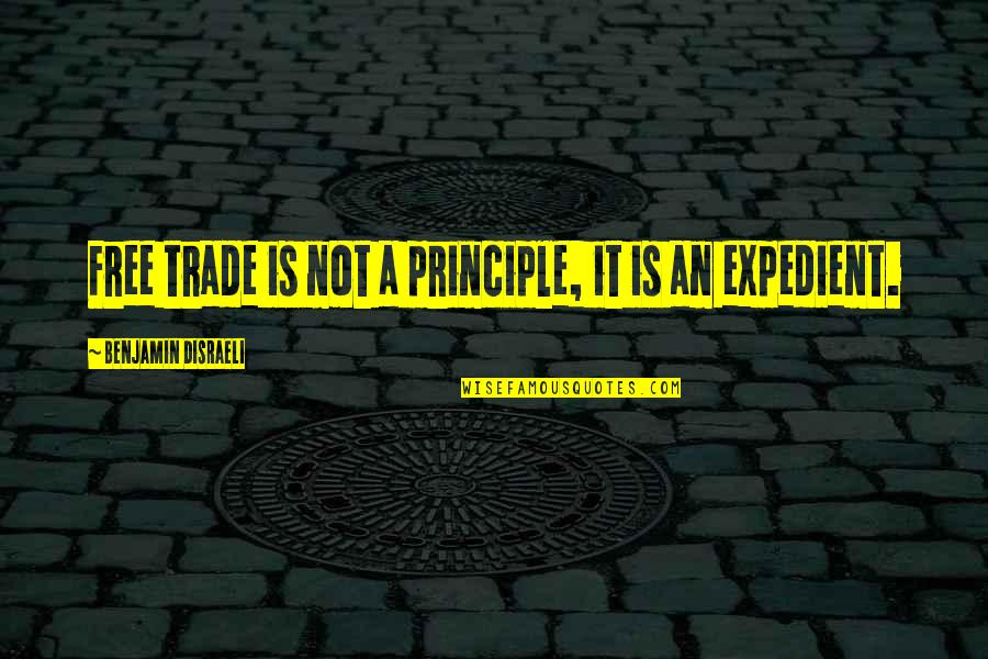 Principles Quotes By Benjamin Disraeli: Free trade is not a principle, it is