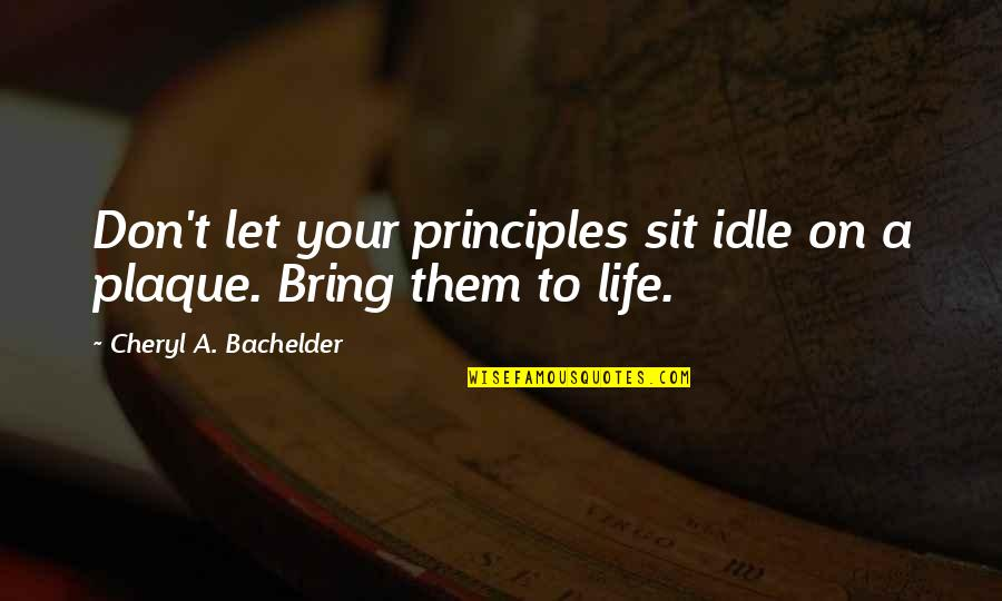 Principles Quotes By Cheryl A. Bachelder: Don't let your principles sit idle on a