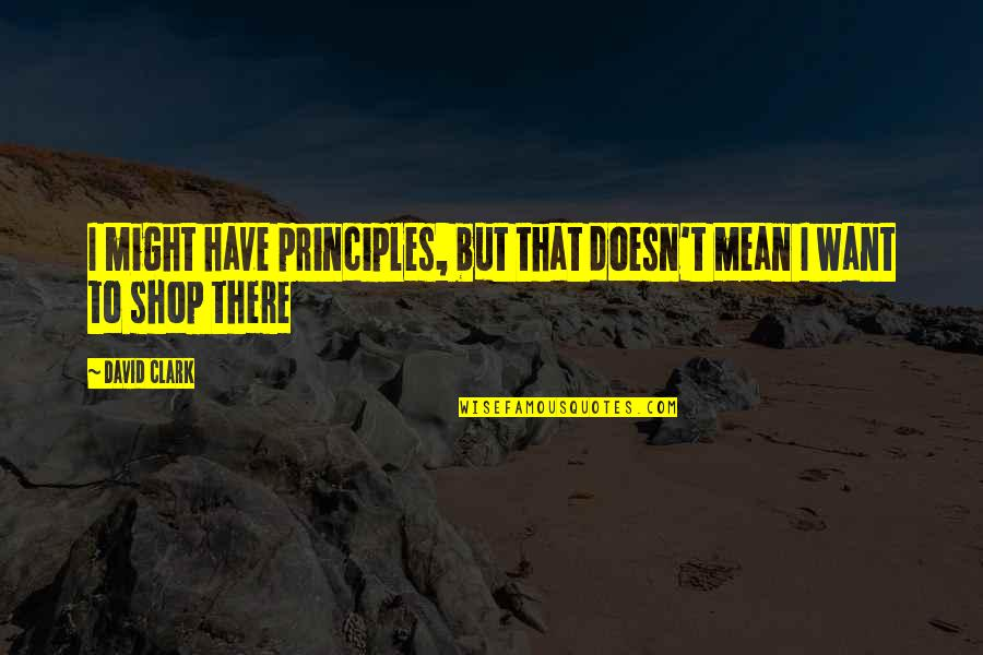 Principles Quotes By David Clark: I might have principles, but that doesn't mean
