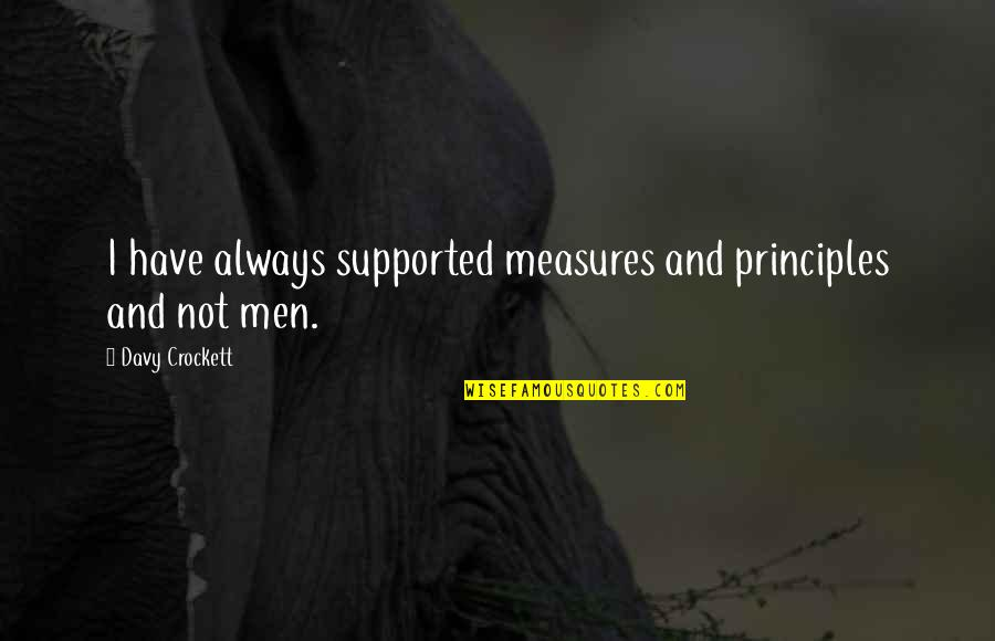 Principles Quotes By Davy Crockett: I have always supported measures and principles and