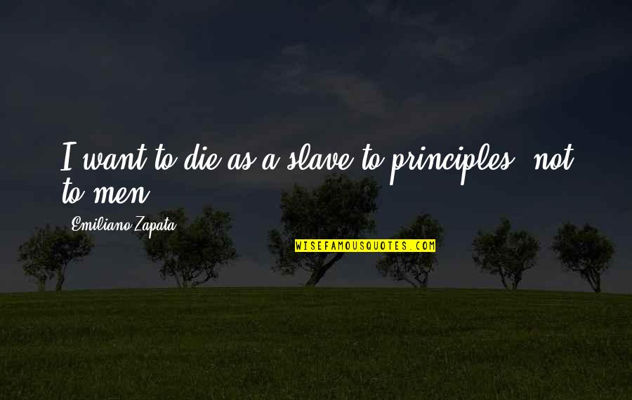 Principles Quotes By Emiliano Zapata: I want to die as a slave to