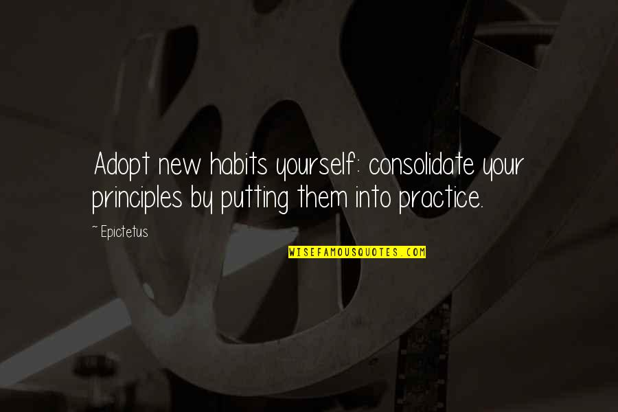 Principles Quotes By Epictetus: Adopt new habits yourself: consolidate your principles by