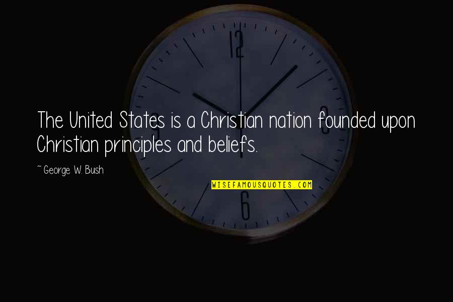 Principles Quotes By George W. Bush: The United States is a Christian nation founded