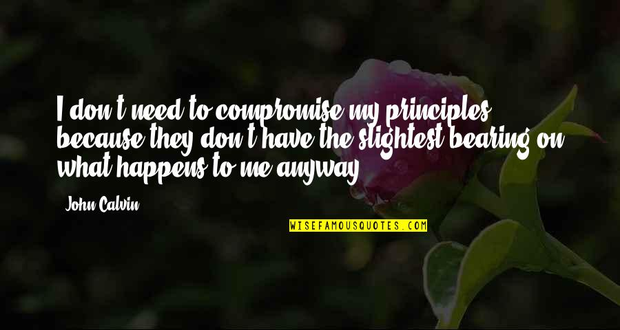 Principles Quotes By John Calvin: I don't need to compromise my principles, because