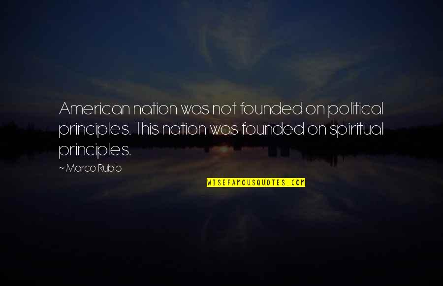 Principles Quotes By Marco Rubio: American nation was not founded on political principles.