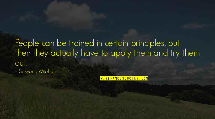Principles Quotes By Sakyong Mipham: People can be trained in certain principles, but