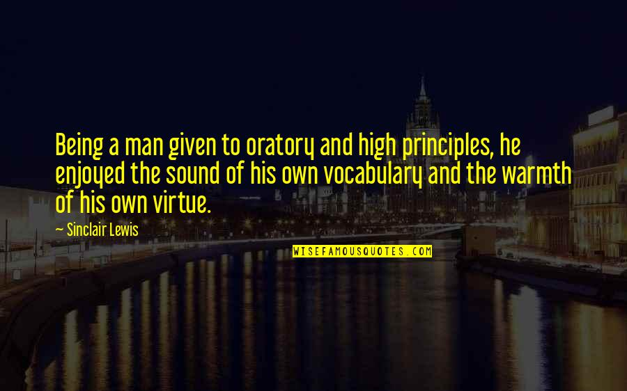 Principles Quotes By Sinclair Lewis: Being a man given to oratory and high