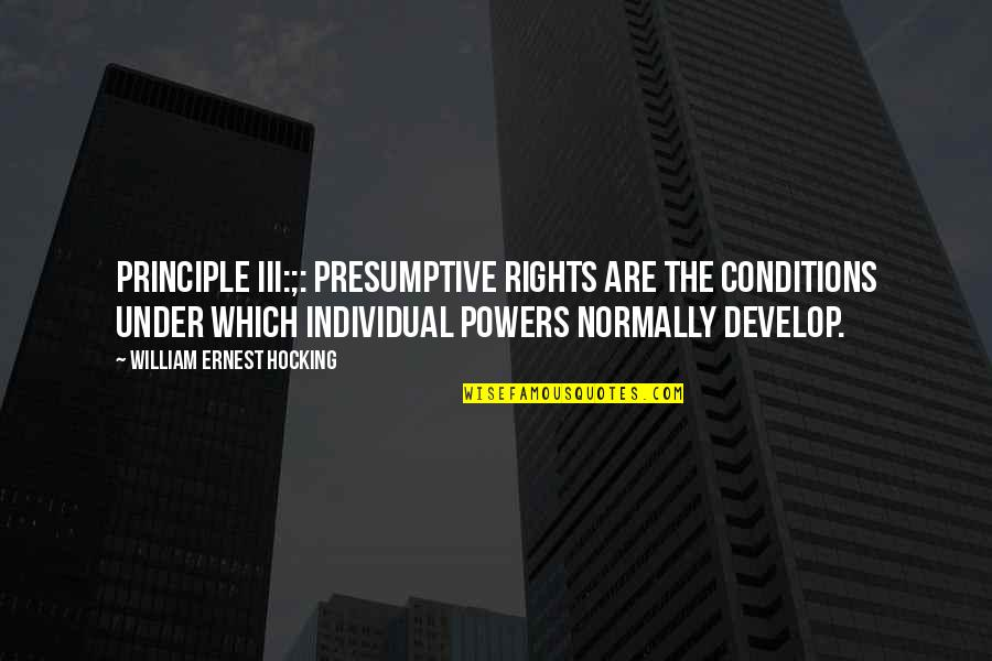 Principles Quotes By William Ernest Hocking: Principle III:;: Presumptive rights are the conditions under