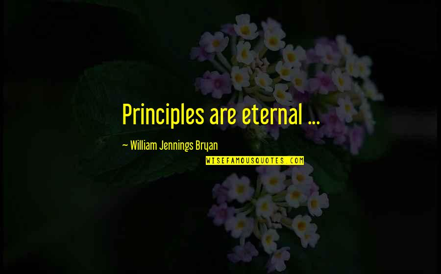 Principles Quotes By William Jennings Bryan: Principles are eternal ...