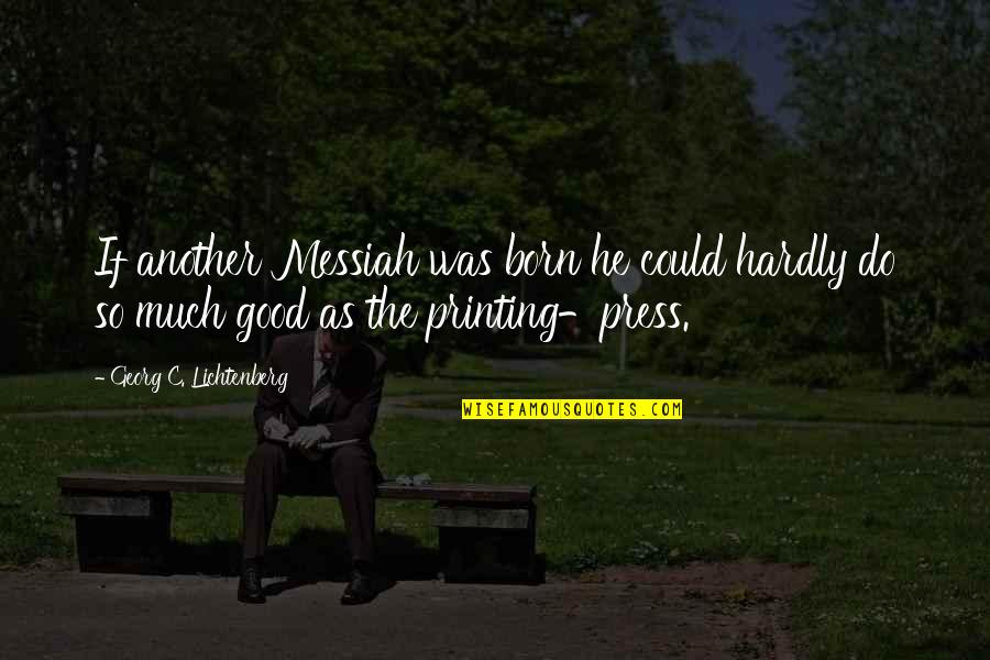 Printing Press Quotes By Georg C. Lichtenberg: If another Messiah was born he could hardly