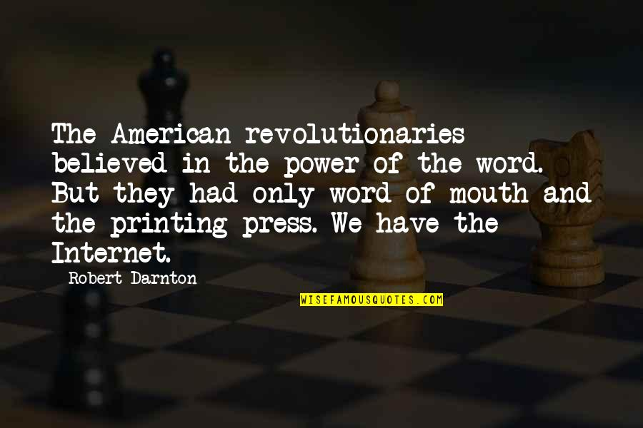 Printing Press Quotes By Robert Darnton: The American revolutionaries believed in the power of
