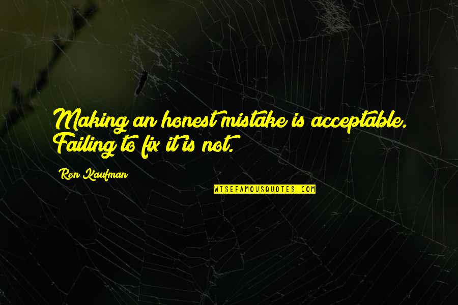 Printing Press Quotes By Ron Kaufman: Making an honest mistake is acceptable. Failing to