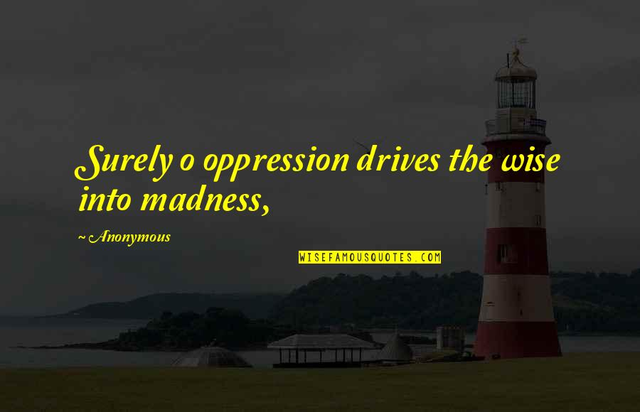 Printmaker Quotes By Anonymous: Surely o oppression drives the wise into madness,