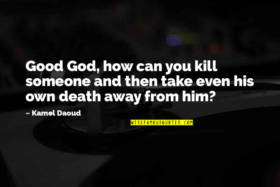Printmaker Quotes By Kamel Daoud: Good God, how can you kill someone and
