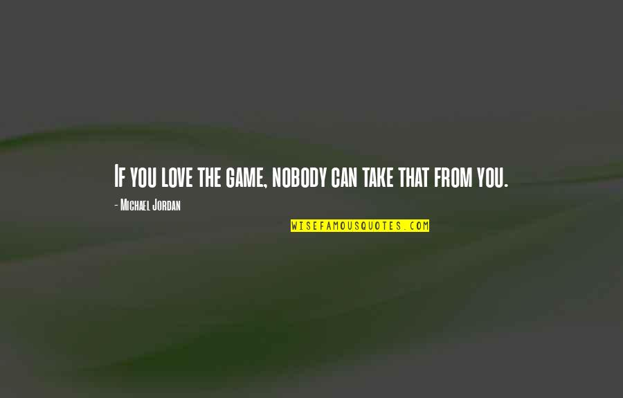 Printmaker Quotes By Michael Jordan: If you love the game, nobody can take