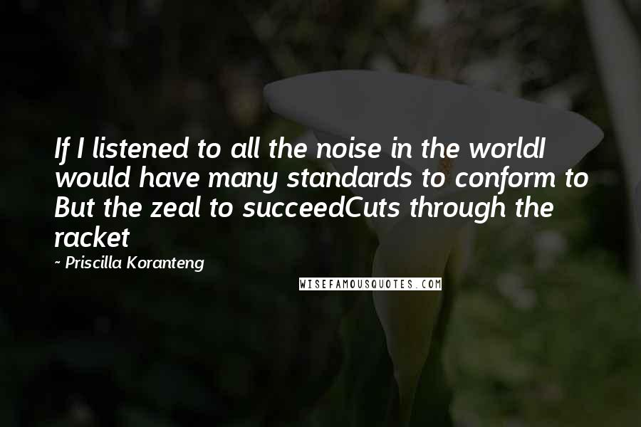 Priscilla Koranteng quotes: If I listened to all the noise in the worldI would have many standards to conform to But the zeal to succeedCuts through the racket