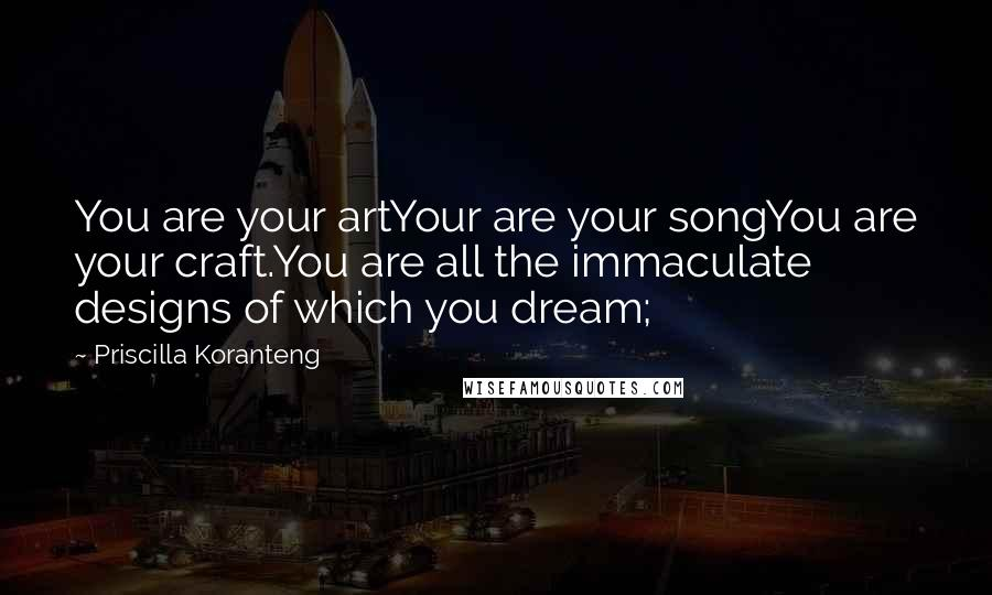 Priscilla Koranteng quotes: You are your artYour are your songYou are your craft.You are all the immaculate designs of which you dream;