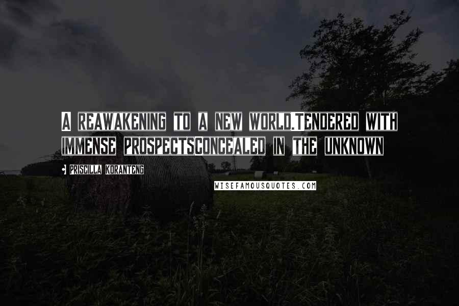 Priscilla Koranteng quotes: A reawakening to a new world.Tendered with immense prospectsConcealed in the unknown