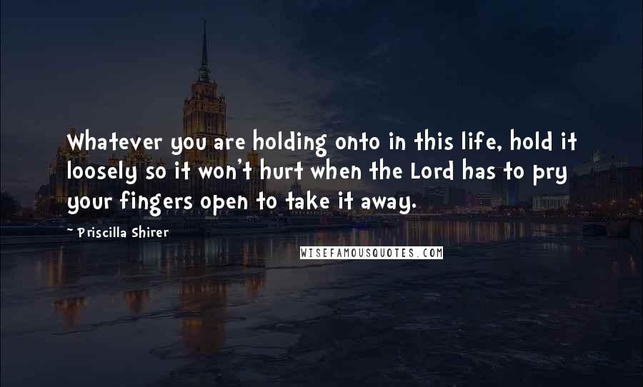 Priscilla Shirer quotes: Whatever you are holding onto in this life, hold it loosely so it won't hurt when the Lord has to pry your fingers open to take it away.