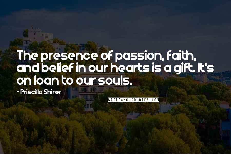 Priscilla Shirer quotes: The presence of passion, faith, and belief in our hearts is a gift. It's on loan to our souls.