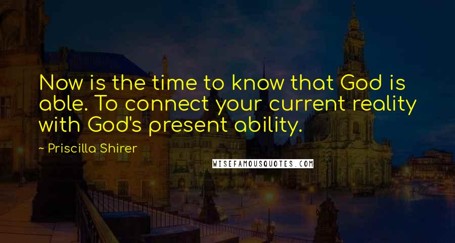 Priscilla Shirer quotes: Now is the time to know that God is able. To connect your current reality with God's present ability.
