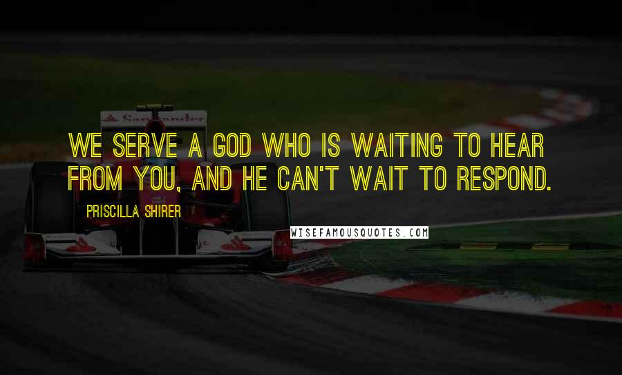 Priscilla Shirer quotes: We serve a God who is waiting to hear from you, and He can't wait to respond.