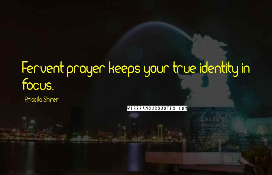 Priscilla Shirer quotes: Fervent prayer keeps your true identity in focus.