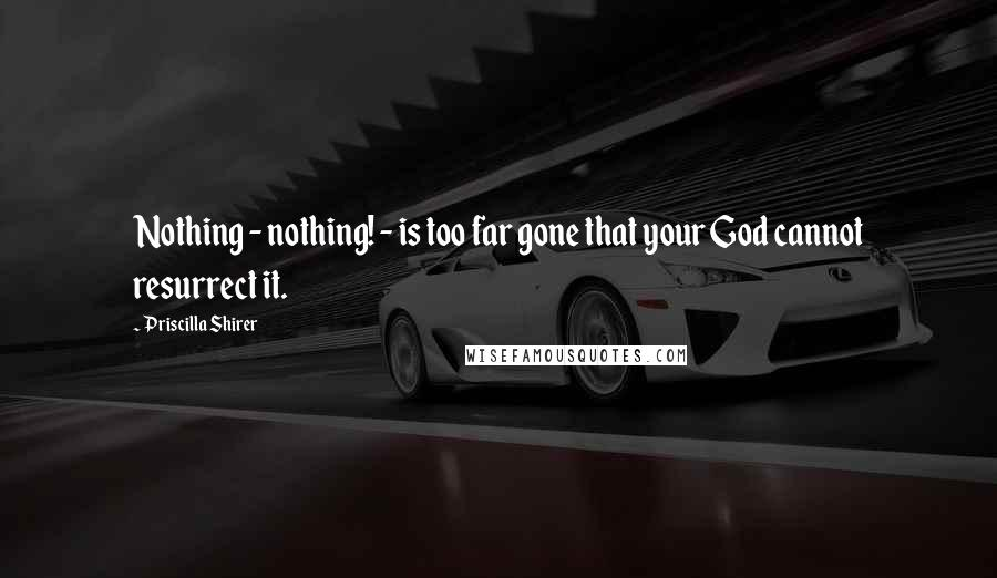 Priscilla Shirer quotes: Nothing - nothing! - is too far gone that your God cannot resurrect it.