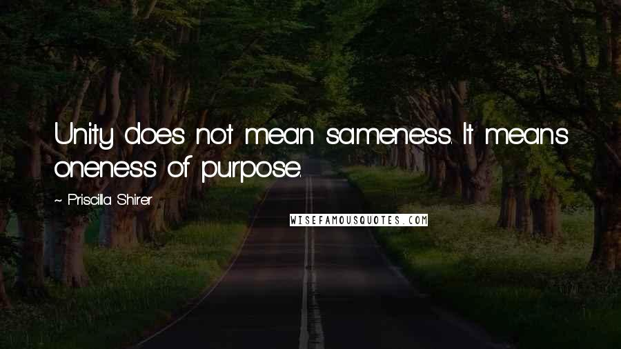 Priscilla Shirer quotes: Unity does not mean sameness. It means oneness of purpose.