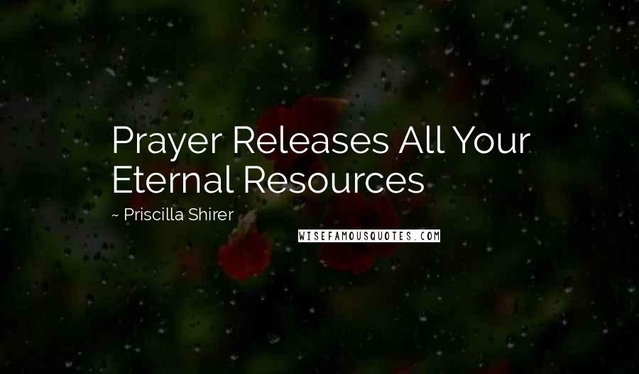 Priscilla Shirer quotes: Prayer Releases All Your Eternal Resources