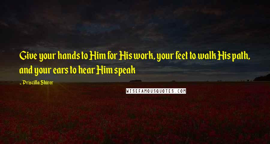 Priscilla Shirer quotes: Give your hands to Him for His work, your feet to walk His path, and your ears to hear Him speak