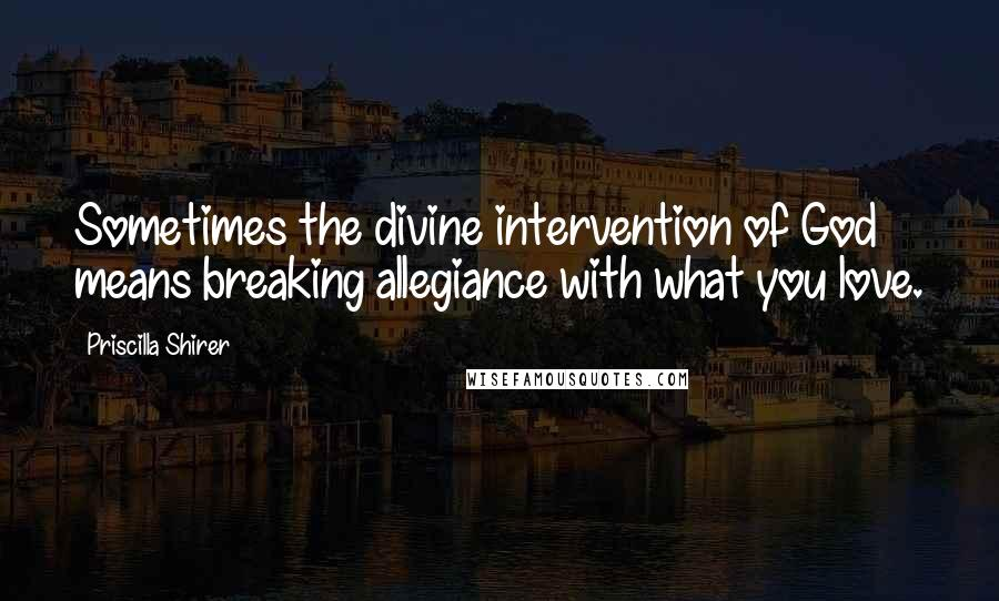Priscilla Shirer quotes: Sometimes the divine intervention of God means breaking allegiance with what you love.