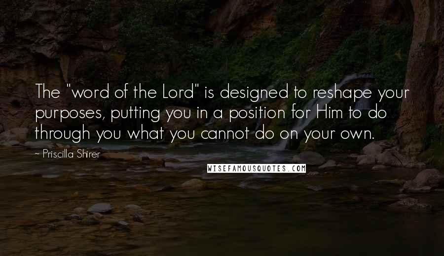 "Priscilla Shirer quotes: The ""word of the Lord"" is designed to reshape your purposes, putting you in a position for Him to do through you what you cannot do on your own."