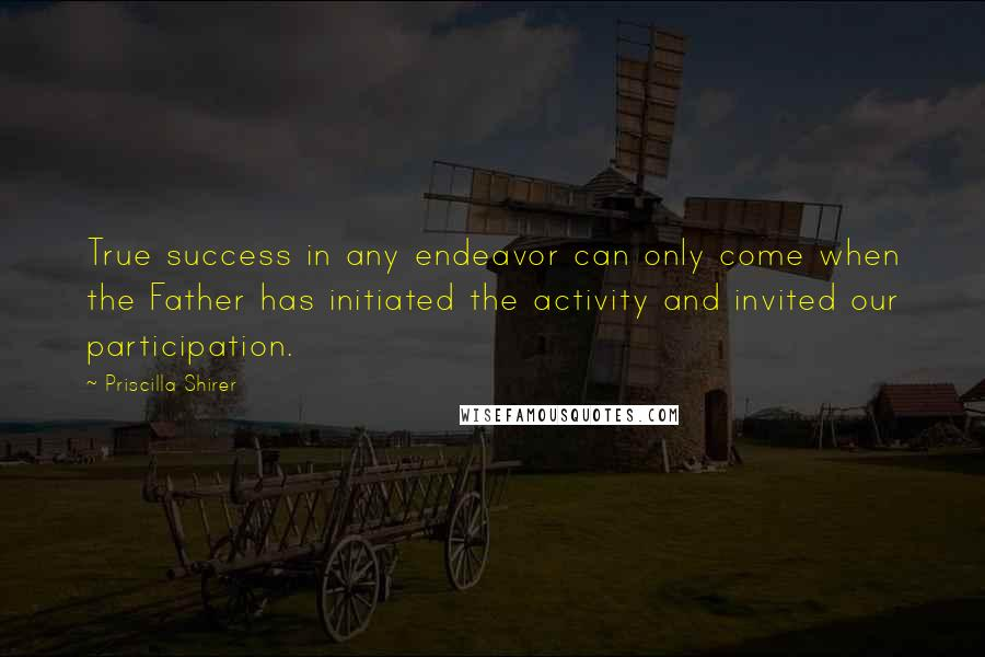 Priscilla Shirer quotes: True success in any endeavor can only come when the Father has initiated the activity and invited our participation.