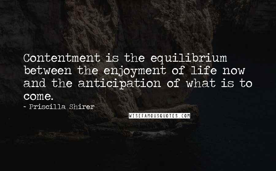 Priscilla Shirer quotes: Contentment is the equilibrium between the enjoyment of life now and the anticipation of what is to come.