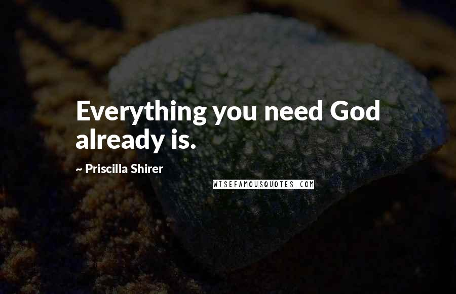 Priscilla Shirer quotes: Everything you need God already is.