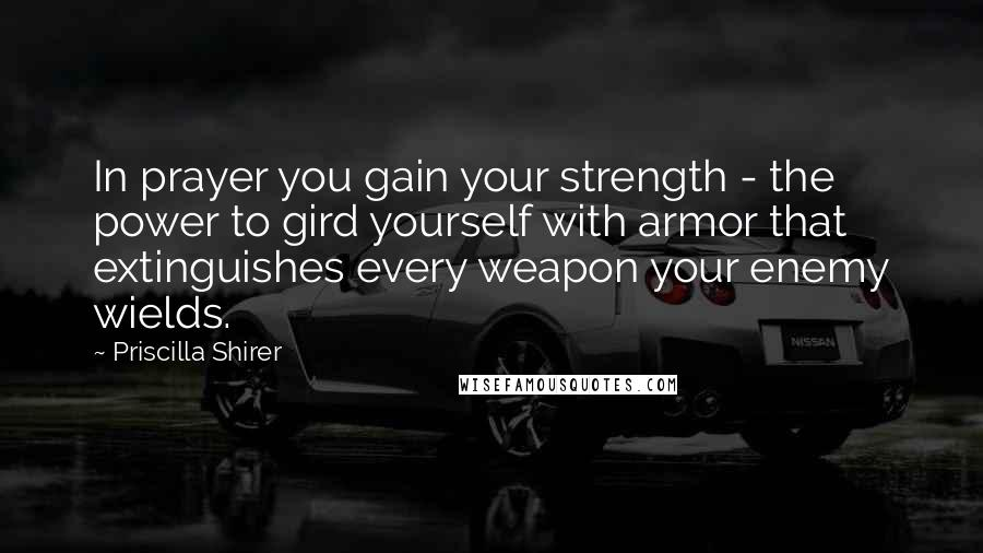 Priscilla Shirer quotes: In prayer you gain your strength - the power to gird yourself with armor that extinguishes every weapon your enemy wields.