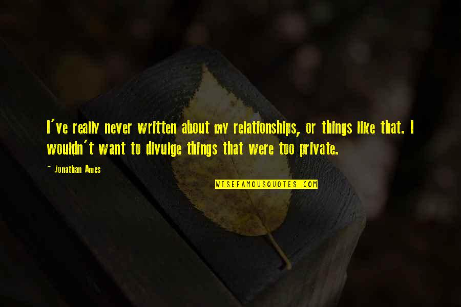 Private Relationships Quotes By Jonathan Ames: I've really never written about my relationships, or