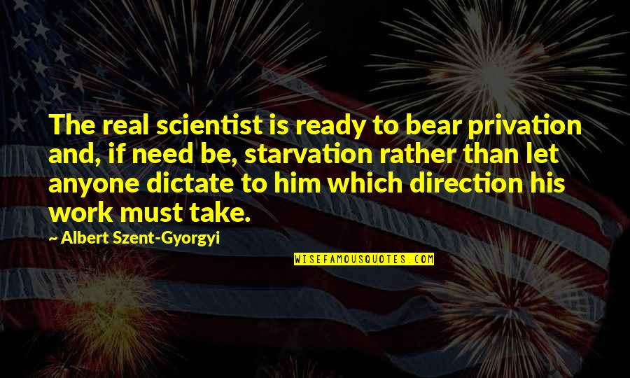 Privation Quotes By Albert Szent-Gyorgyi: The real scientist is ready to bear privation