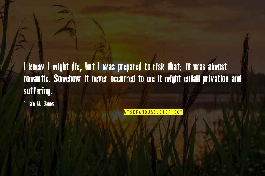 Privation Quotes By Iain M. Banks: I knew I might die, but I was