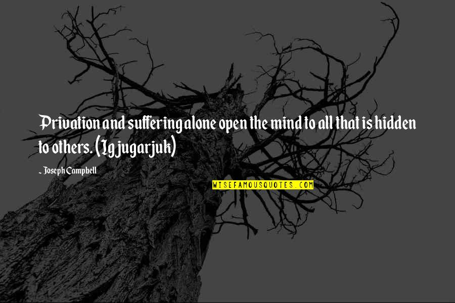 Privation Quotes By Joseph Campbell: Privation and suffering alone open the mind to