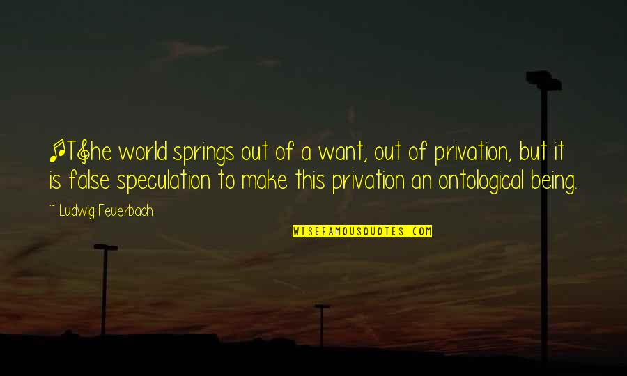 Privation Quotes By Ludwig Feuerbach: [T]he world springs out of a want, out