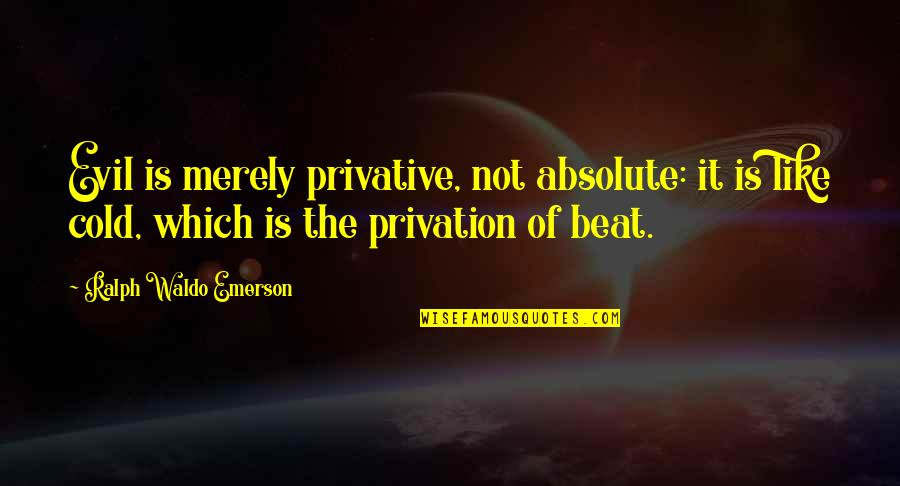 Privation Quotes By Ralph Waldo Emerson: Evil is merely privative, not absolute: it is