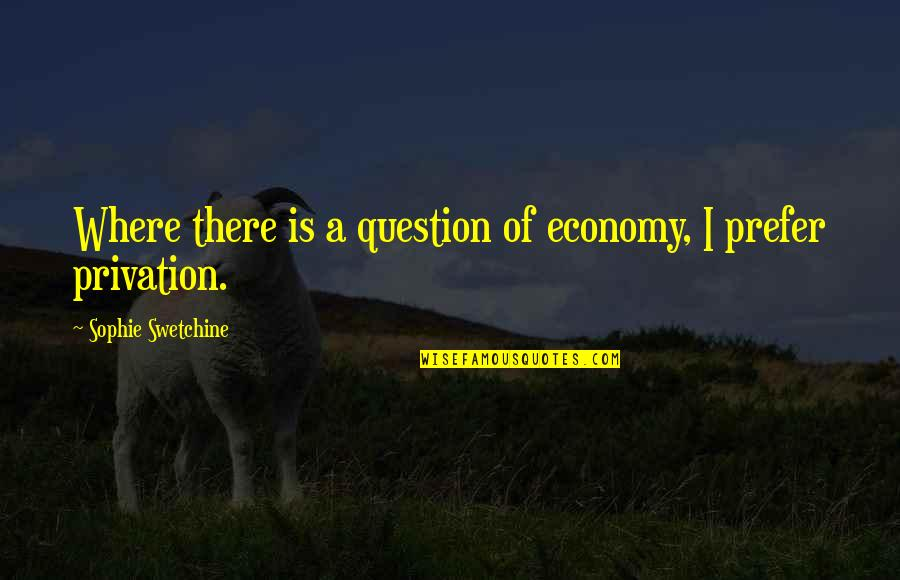 Privation Quotes By Sophie Swetchine: Where there is a question of economy, I