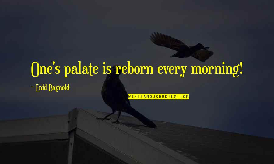 Privilege And Responsibility Quotes By Enid Bagnold: One's palate is reborn every morning!